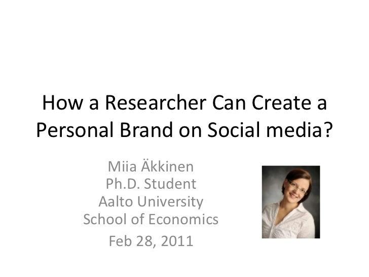 How a ResearcherCanCreate a PersonalBrand on Social media?<br />Miia ÄkkinenPh.D. StudentAalto UniversitySchool of Economi...