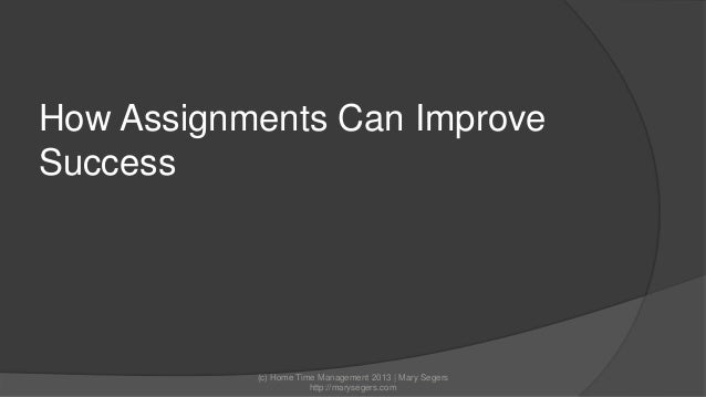 How Assignments Can Improve Success  (c) Home Time Management 2013 | Mary Segers http://marysegers.com