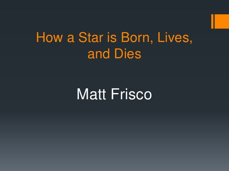 How a Star is Born, Lives, and Dies<br />Matt Frisco<br />