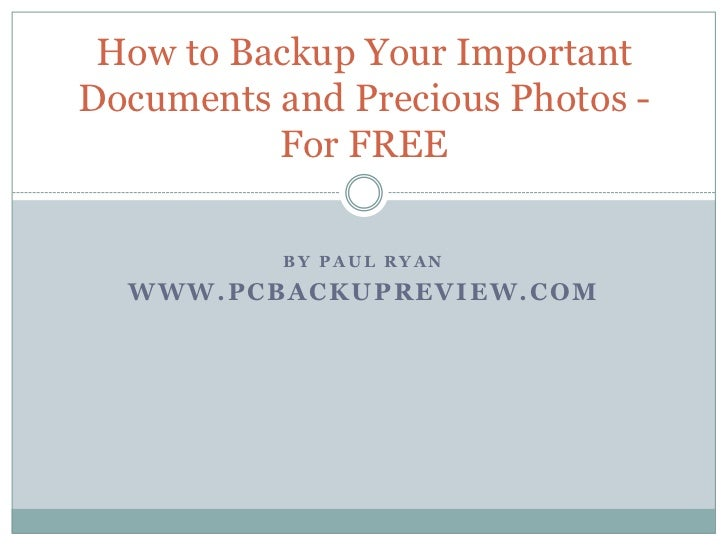 How to Backup Your ImportantDocuments and Precious Photos -          For FREE           BY PAUL RYAN  WWW.PCBACKUPREVIEW.COM