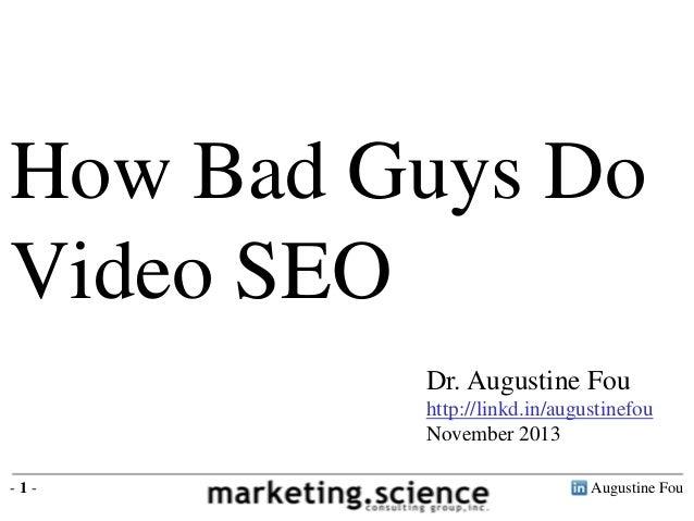 How Bad Guys Do Video SEO Dr. Augustine Fou http://linkd.in/augustinefou November 2013 -1-  Augustine Fou