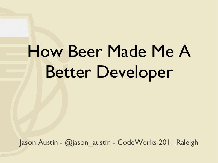 How Beer Made Me A Better Developer Jason Austin - @jason_austin - CodeWorks 2011 Raleigh