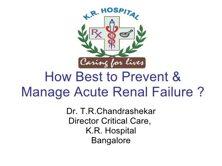 How Best to Prevent & Manage Acute Renal Failure ? Dr. T.R.Chandrashekar Director Critical Care,  K.R. Hospital Bangalore