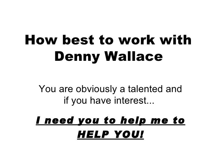 How best to work with  Denny Wallace   You are obviously a talented and if you have interest...  I need you to help me to ...