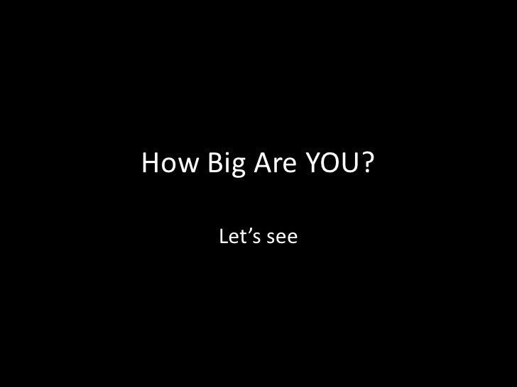 How Big Are YOU?<br />Let's see<br />