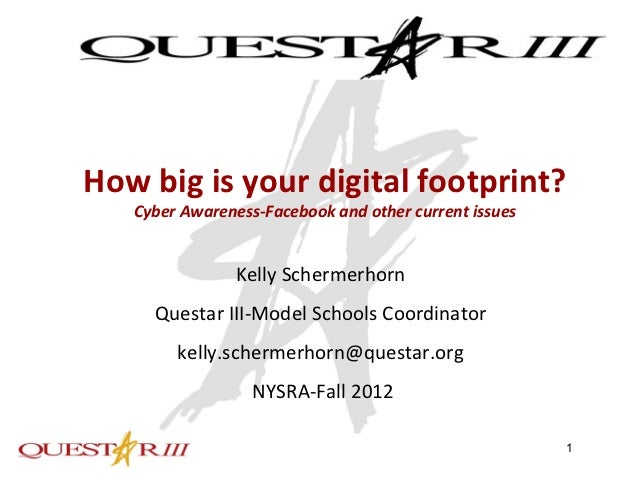 How big is your digital footprint?   Cyber Awareness-Facebook and other current issues                Kelly Schermerhorn  ...