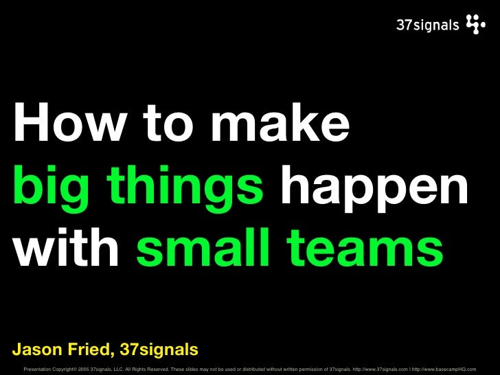 How to makebig things happenwith small teamsJason Fried, 37signals Presentation Copyright© 2005 37signals, LLC. All Rights...