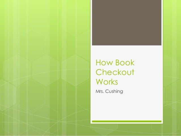How BookCheckoutWorksMrs. Cushing