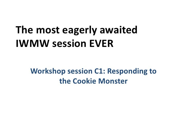 The most eagerly awaitedIWMW session EVER  Workshop session C1: Responding to         the Cookie Monster