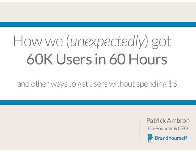 How we (unexpectedly) got 60K Users in 60 Hours Patrick Ambron Co-Founder & CEO and other ways to get users without spendi...