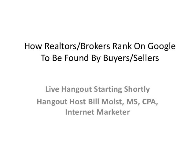 How Realtors/Brokers Rank On Google To Be Found By Buyers/Sellers Live Hangout Starting Shortly Hangout Host Bill Moist, M...
