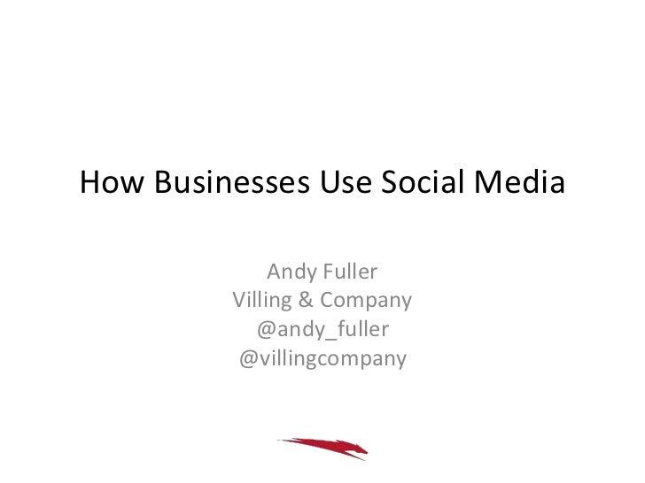 How Businesses Use Social Media              Andy Fuller         Villing & Company            @andy_fuller         @villin...