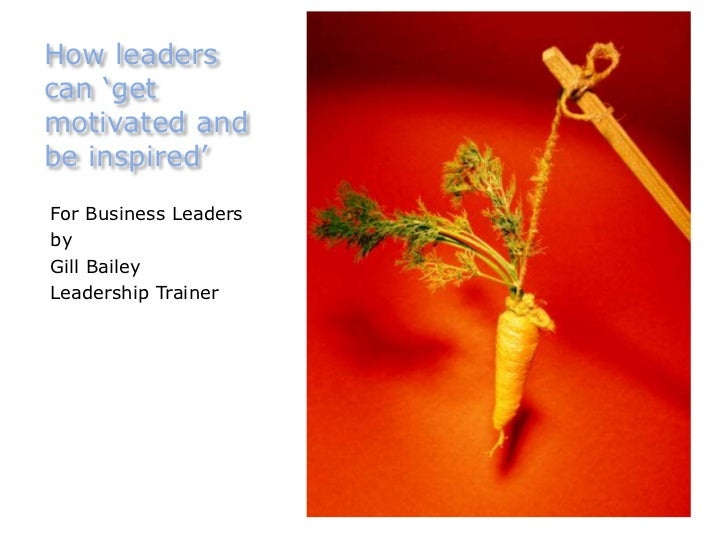 How leaderscan 'getmotivated andbe inspired'For Business LeadersbyGill BaileyLeadership Trainer