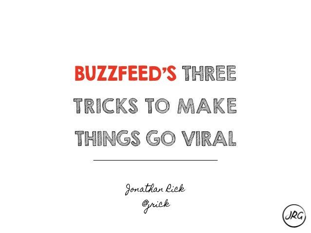 BUZZFEED'S THREE TRICKS TO MAKE THINGS GO VIRAL Jonathan Rick @jrick