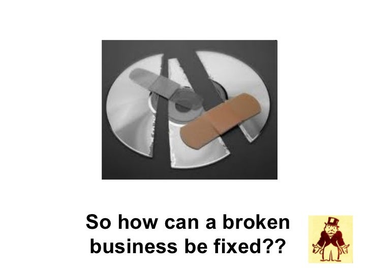 So how can a brokenbusiness be fixed??