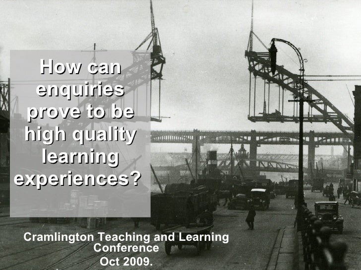 How can enquiries prove to be high quality learning experiences?   Cramlington Teaching and Learning Conference Oct 2009.