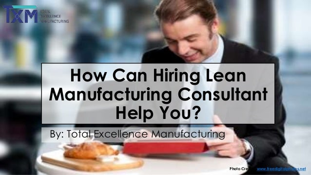 How Can Hiring Lean Manufacturing Consultant Help You? By: Total Excellence Manufacturing  Photo Credits: www.freedigitalp...