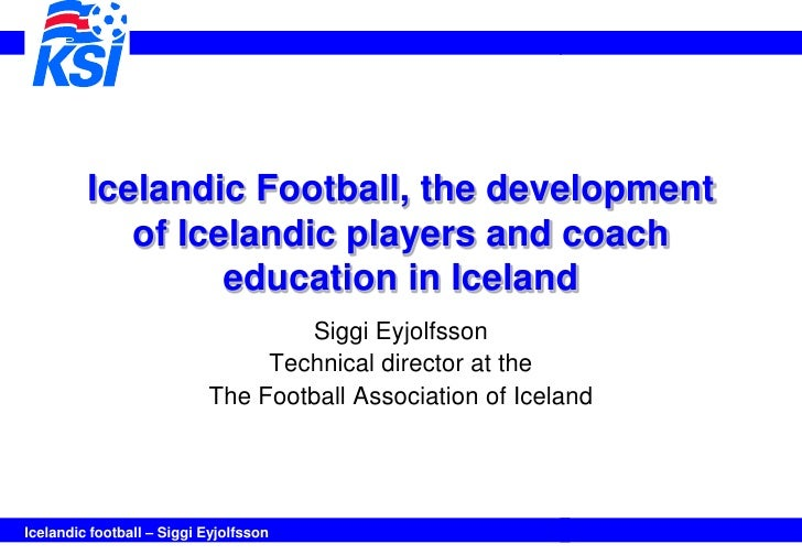 Icelandic Football, the development            of Icelandic players and coach                  education in Iceland       ...
