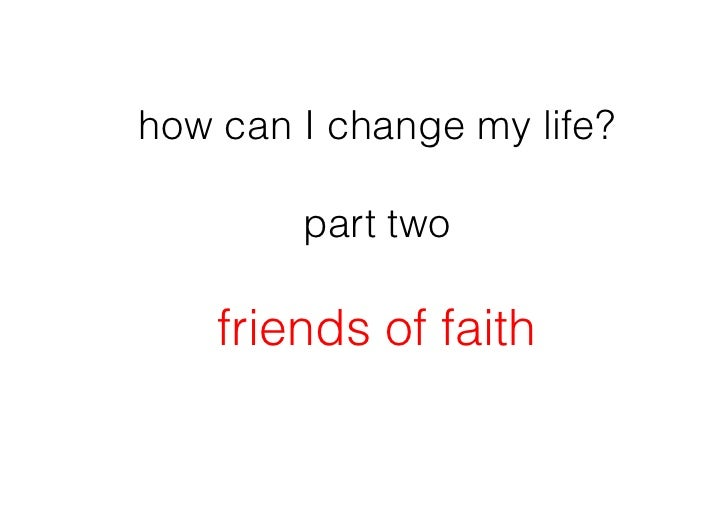 how can I change my life?        part two    friends of faith
