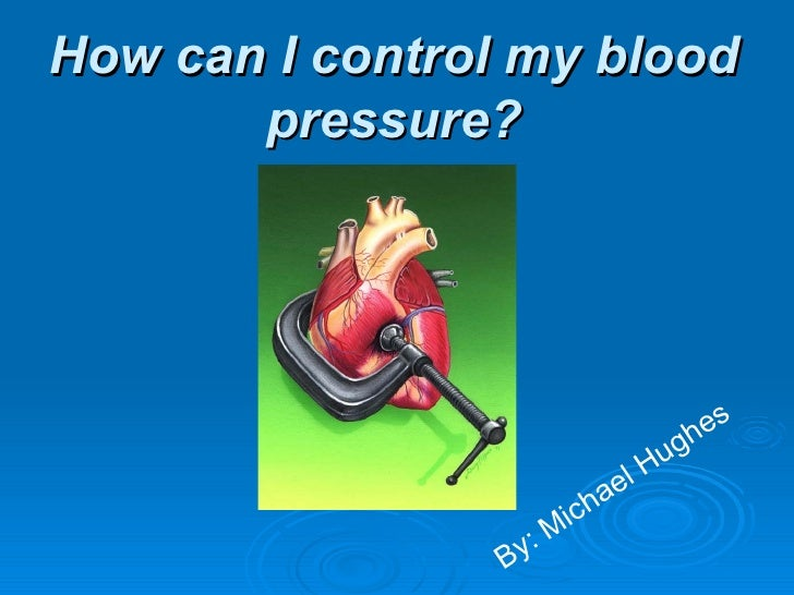 How can I control my blood pressure? By: Michael Hughes