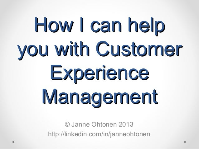 How I can helpHow I can help you with Customeryou with Customer ExperienceExperience ManagementManagement © Janne Ohtonen ...