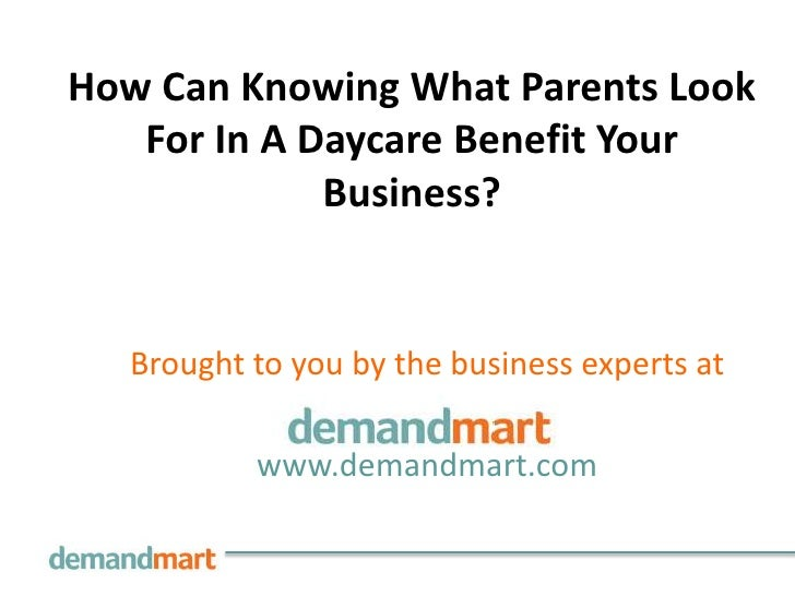 How Can Knowing What Parents Look   For In A Daycare Benefit Your             Business?  Brought to you by the business ex...