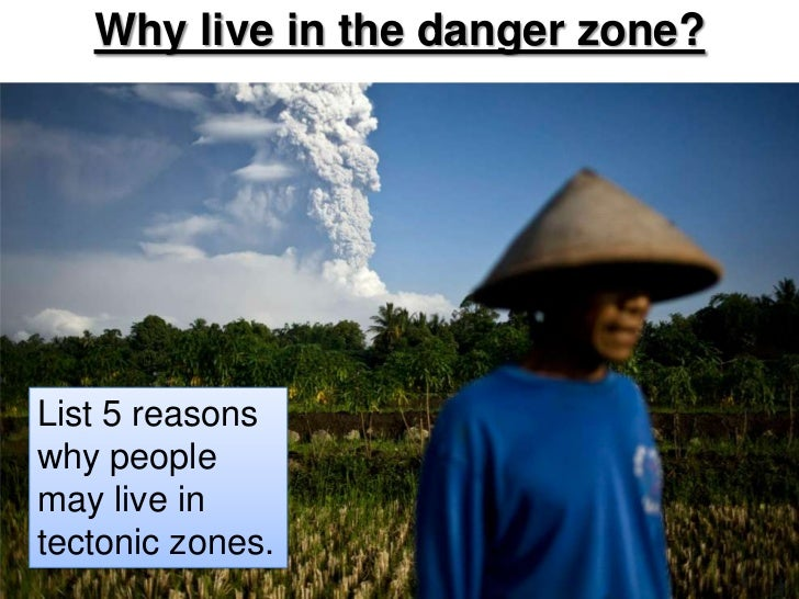 Why live in the danger zone?<br />List 5 reasons why people may live in tectonic zones.<br />