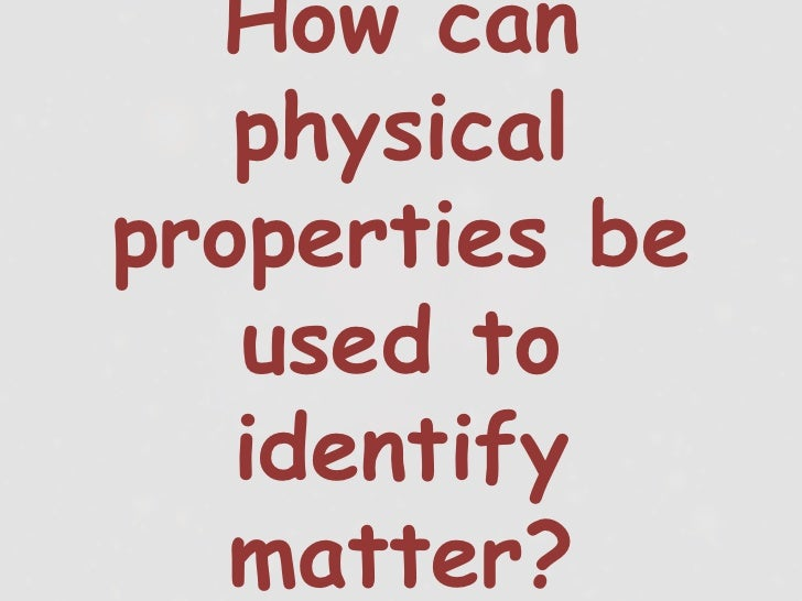 How can   physicalproperties be   used to   identify   matter?