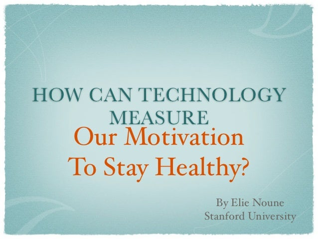 HOW CAN TECHNOLOGY     MEASURE  Our Motivation  To Stay Healthy?               By Elie Noune             Stanford University