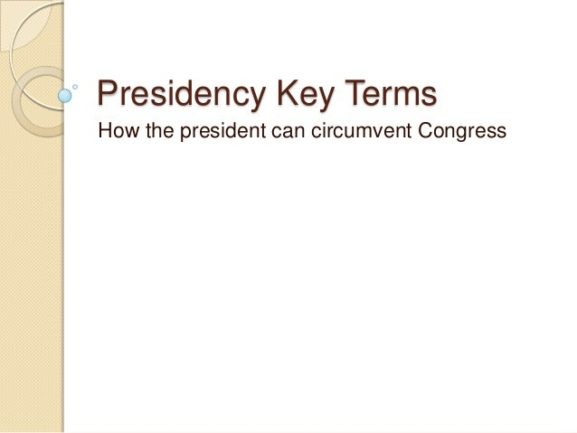 Presidency Key Terms How the president can circumvent Congress