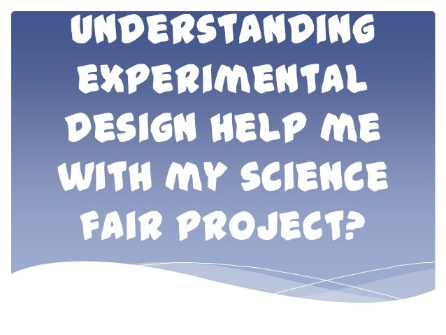understanding experimental design help me with my science fair project?