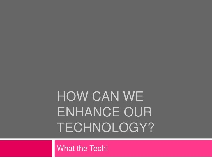 HOW CAN WEENHANCE OURTECHNOLOGY?What the Tech!