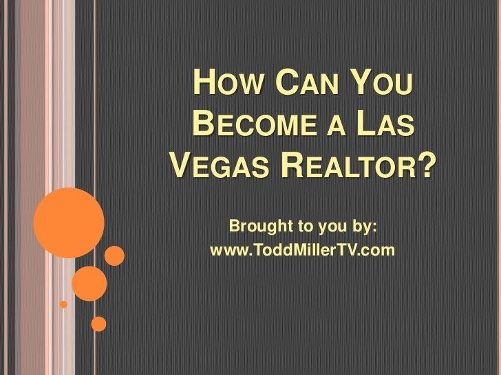 HOW CAN YOU BECOME A LASVEGAS REALTOR?   Brought to you by:  www.ToddMillerTV.com