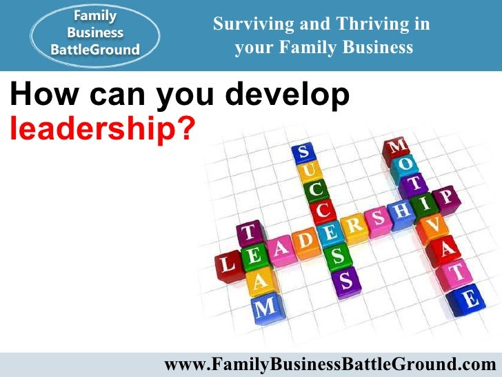 How can you develop  leadership? Surviving and Thriving in  your Family Business www.FamilyBusinessBattleGround.com