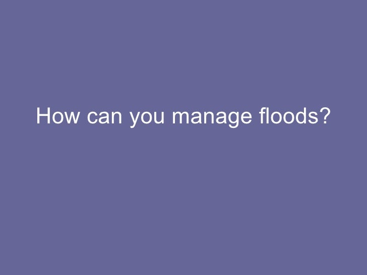 How can you manage floods?