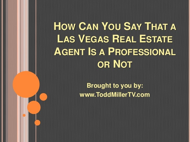 HOW CAN YOU SAY THAT ALAS VEGAS REAL ESTATEAGENT IS A PROFESSIONAL        OR NOT     Brought to you by:    www.ToddMillerT...