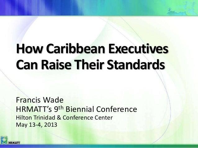 How Caribbean Executives Can Raise Their Standards Francis Wade HRMATT's 9th Biennial Conference Hilton Trinidad & Confere...
