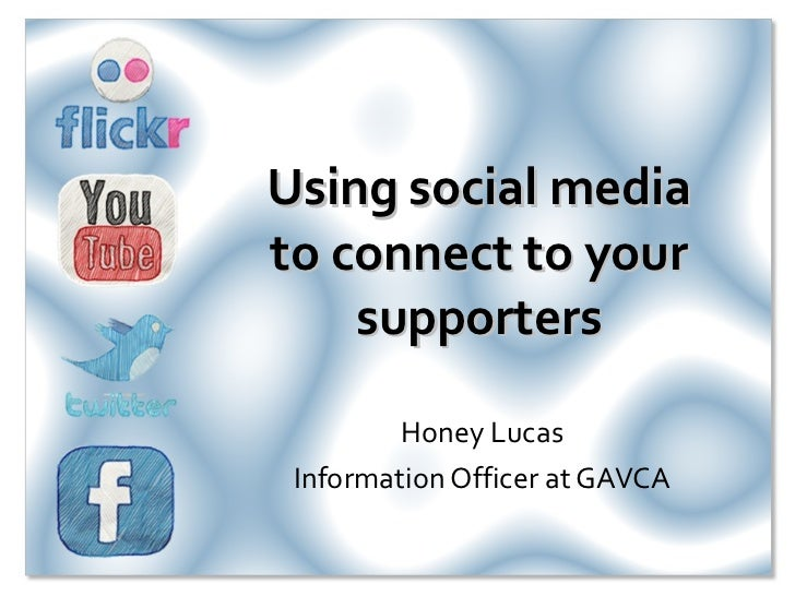 Using social media to connect to your supporters Honey Lucas Information Officer at GAVCA