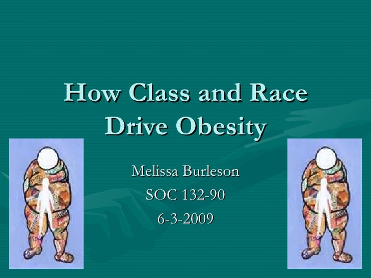 Melissa Burleson SOC 132-90 6-3-2009 How Class and Race Drive Obesity
