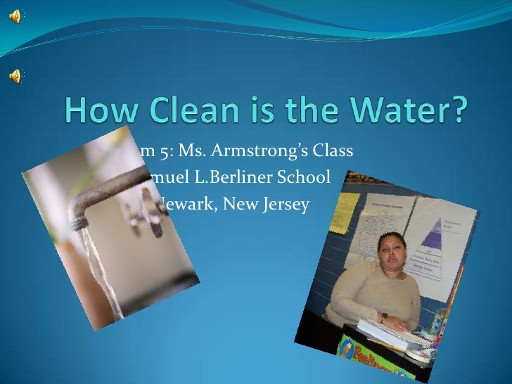 How Clean is the Water?<br />Room 5: Ms. Armstrong's Class<br />Samuel L.Berliner School<br />Newark, New Jersey<br />