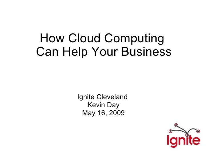 How Cloud Computing Can Help Your Business Ignite Cleveland  Kevin Day May 16, 2009 http://codeswimming.com twitter: @kday