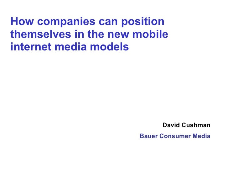 David Cushman Bauer Consumer Media How companies can position themselves in the new mobile internet media models