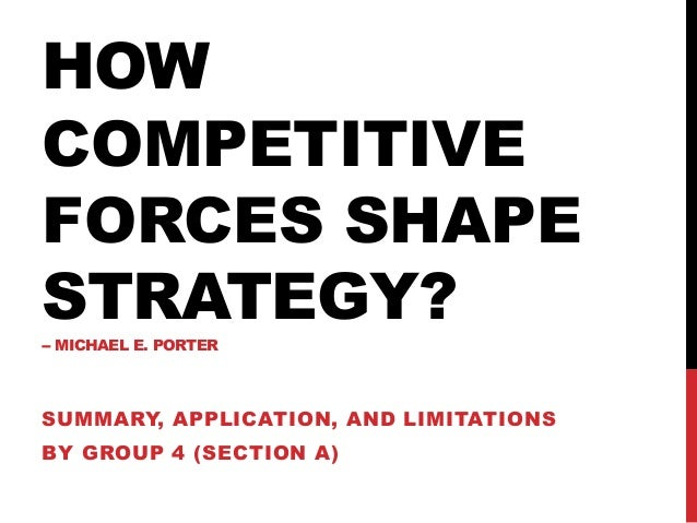 HOW COMPETITIVE FORCES SHAPE STRATEGY?-- MICHAEL E. PORTER SUMMARY, APPLICATION, AND LIMITATIONS BY GROUP 4 (SECTION A)