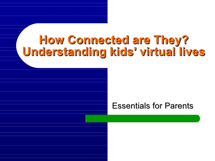 How Connected are They? Understanding kids' virtual lives Essentials for Parents