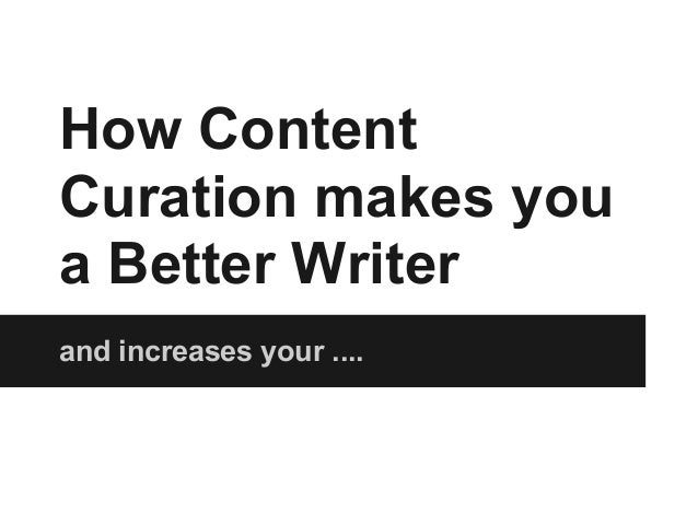 How ContentCuration makes youa Better Writerand increases your ....