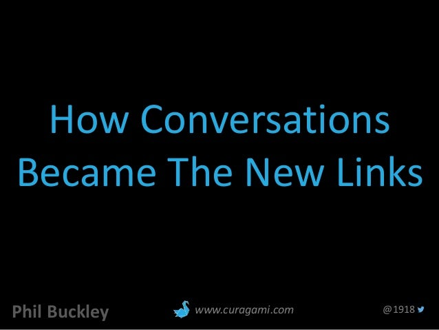 How Conversations Became The New Links Phil Buckley @1918www.curagami.com