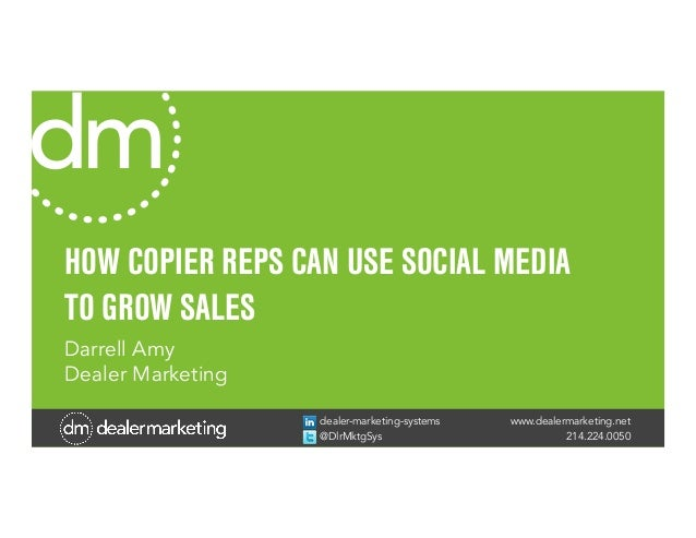 www.dealermarketing.net 214.224.0050 dealer-marketing-systems @DlrMktgSys HOW COPIER REPS CAN USE SOCIAL MEDIA TO GROW SAL...