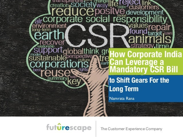 How Corporate India  Can Leverage a  Mandatory CSR Bill  to Shift Gears For the  Long Term  Namrata Rana  The Customer Exp...