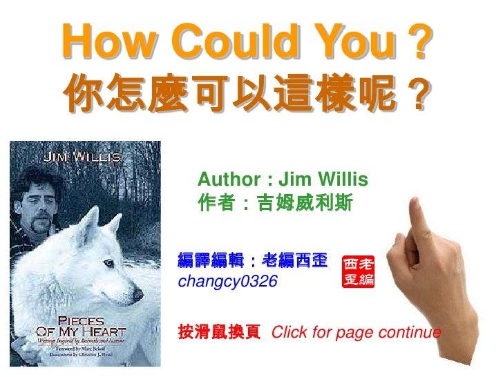 How Could You? 你怎麼可以這樣呢?       Author : Jim Willis       作者:吉姆威利斯      編譯編輯:老編西歪     changcy0326       按滑鼠換頁 Click for pag...
