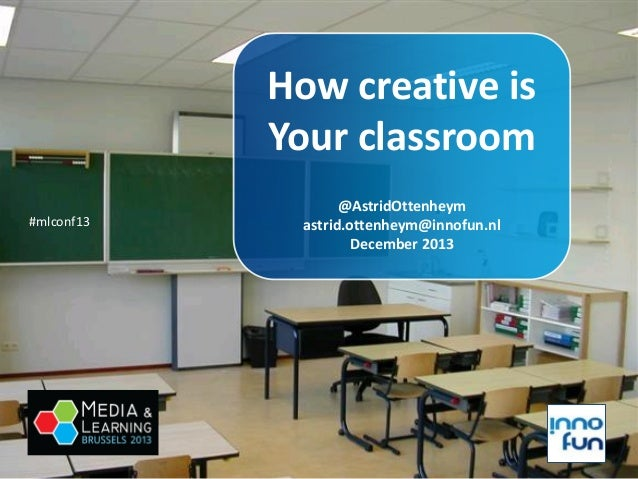 How creative is Your classroom #mlconf13  @AstridOttenheym astrid.ottenheym@innofun.nl December 2013